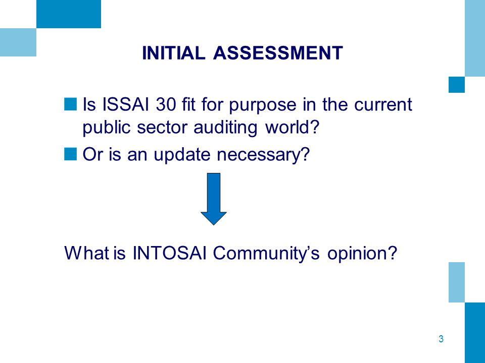 3 INITIAL ASSESSMENT Is ISSAI 30 fit for purpose in the current public sector auditing world? Or is an update necessary? What is INTOSAI Community's o