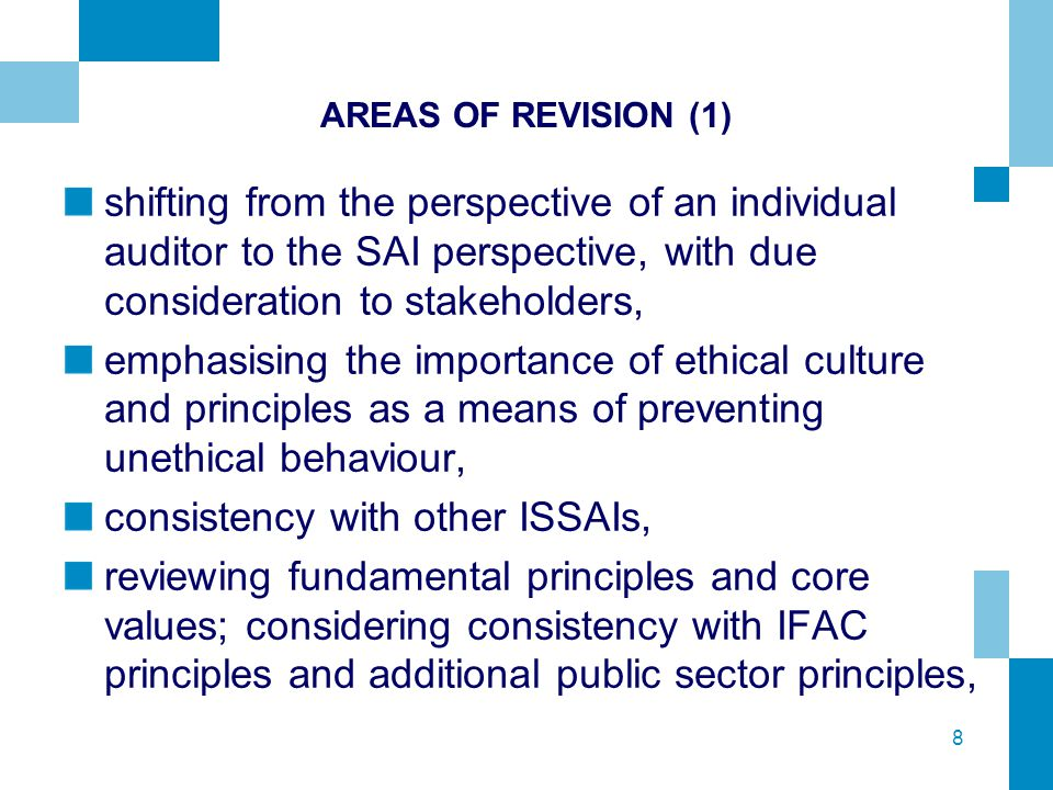 8 AREAS OF REVISION (1) shifting from the perspective of an individual auditor to the SAI perspective, with due consideration to stakeholders, emphasising the importance of ethical culture and principles as a means of preventing unethical behaviour, consistency with other ISSAIs, reviewing fundamental principles and core values; considering consistency with IFAC principles and additional public sector principles,