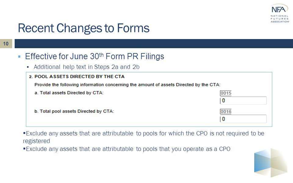 10  Effective for June 30 th Form PR Filings  Additional help text in Steps 2a and 2b Recent Changes to Forms  Exclude any assets that are attributable to pools for which the CPO is not required to be registered  Exclude any assets that are attributable to pools that you operate as a CPO