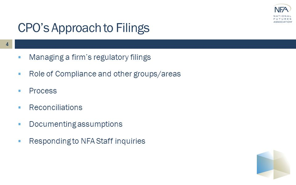 4  Managing a firm's regulatory filings  Role of Compliance and other groups/areas  Process  Reconciliations  Documenting assumptions  Responding to NFA Staff inquiries CPO's Approach to Filings