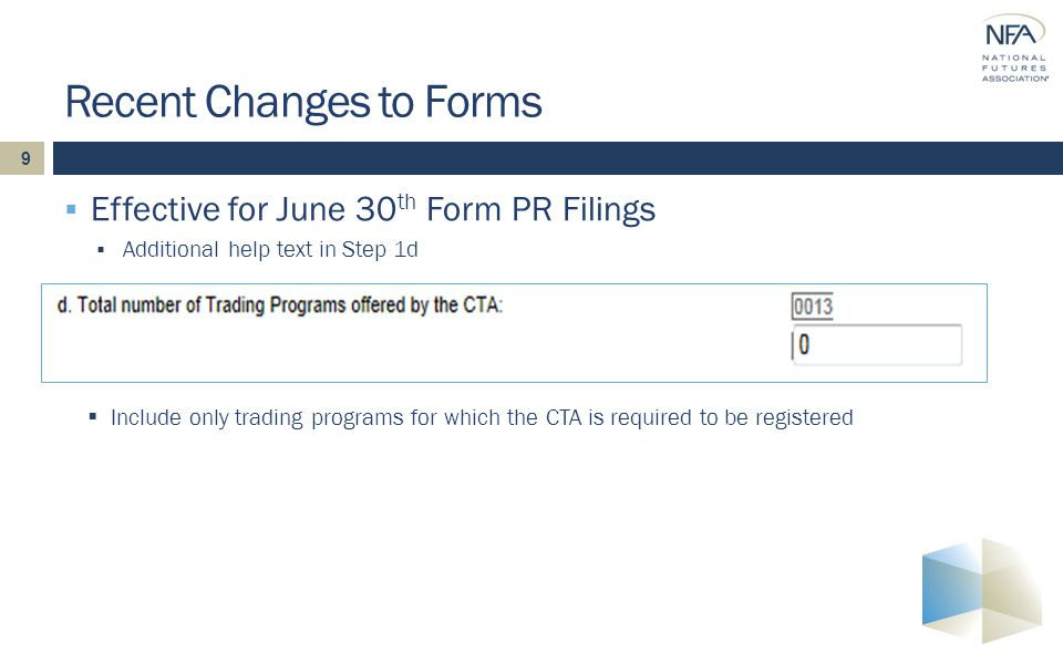 9  Effective for June 30 th Form PR Filings  Additional help text in Step 1d Recent Changes to Forms  Include only trading programs for which the CTA is required to be registered