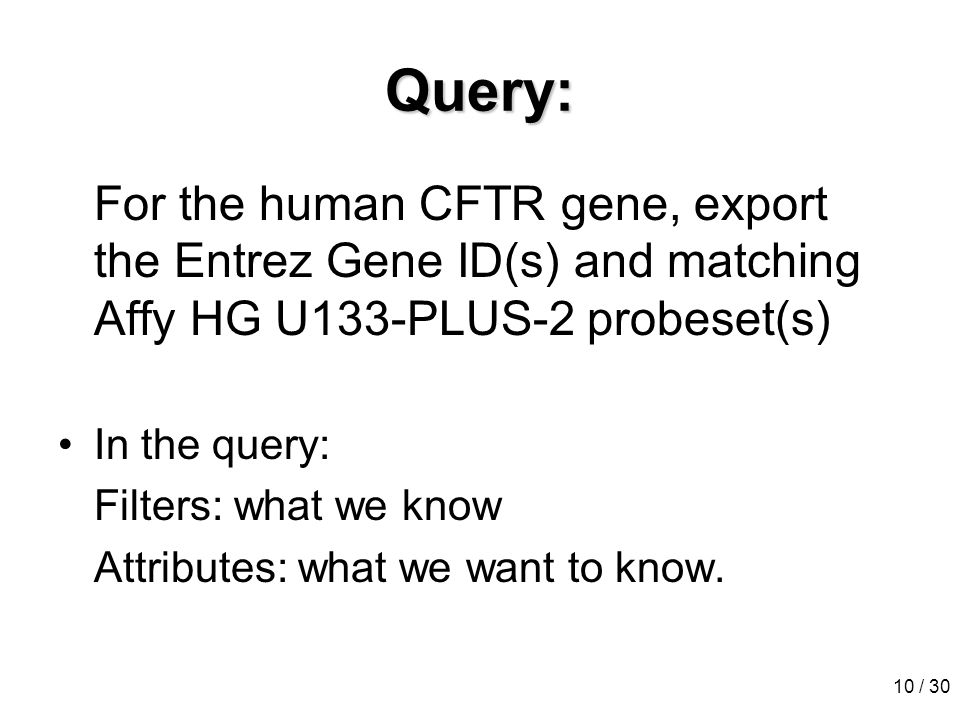 10 / 30 Query: For the human CFTR gene, export the Entrez Gene ID(s) and matching Affy HG U133-PLUS-2 probeset(s) In the query: Filters: what we know Attributes: what we want to know.
