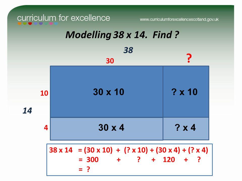 Modelling 38 x 14. Find ? 14 10 4 30 38 ? 38 x 14 = (30 x 10) + (? x 10) + (30 x 4) + (? x 4) = 300 + ? + 120 + ? = ? 30 x 10? x 10 30 x 4 ? x 4