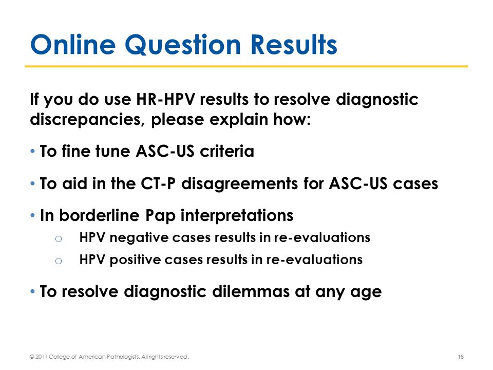 If you do use HR-HPV results to resolve diagnostic discrepancies, please explain how: To fine tune ASC-US criteria To aid in the CT-P disagreements for ASC-US cases In borderline Pap interpretations o HPV negative cases results in re-evaluations o HPV positive cases results in re-evaluations To resolve diagnostic dilemmas at any age © 2011 College of American Pathologists.