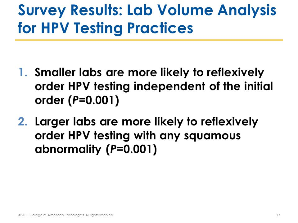 1.Smaller labs are more likely to reflexively order HPV testing independent of the initial order ( P =0.001) 2.Larger labs are more likely to reflexively order HPV testing with any squamous abnormality ( P =0.001) 17 Survey Results: Lab Volume Analysis for HPV Testing Practices © 2011 College of American Pathologists.