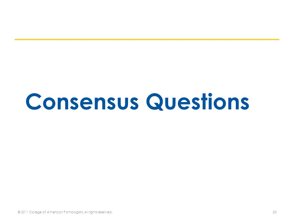 Consensus Questions 20 © 2011 College of American Pathologists. All rights reserved.