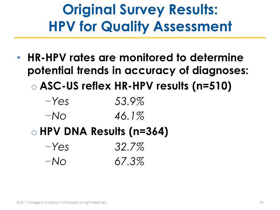HR-HPV rates are monitored to determine potential trends in accuracy of diagnoses: o ASC-US reflex HR-HPV results (n=510) −Yes53.9% −No46.1% o HPV DNA Results (n=364) −Yes32.7% −No 67.3% 24 Original Survey Results: HPV for Quality Assessment © 2011 College of American Pathologists.