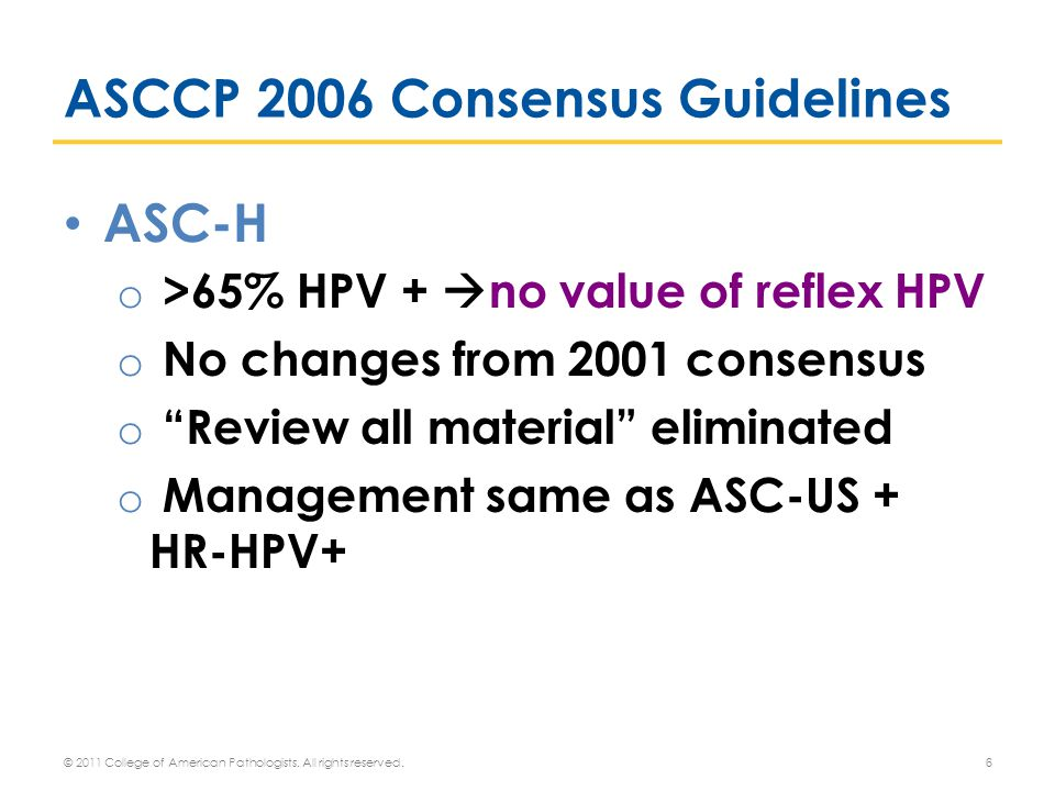 ASCCP 2006 Consensus Guidelines ASC-H o >65% HPV +  no value of reflex HPV o No changes from 2001 consensus o Review all material eliminated o Management same as ASC-US + HR-HPV+ 6 © 2011 College of American Pathologists.