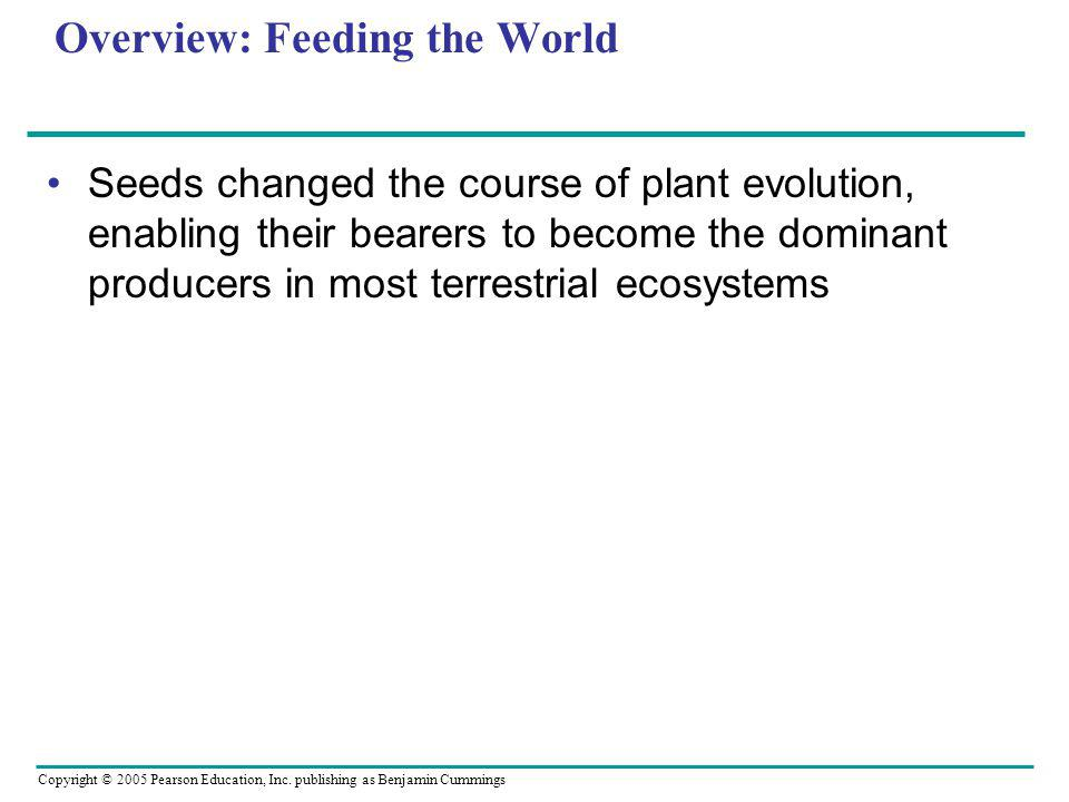 Copyright © 2005 Pearson Education, Inc. publishing as Benjamin Cummings Overview: Feeding the World Seeds changed the course of plant evolution, enab