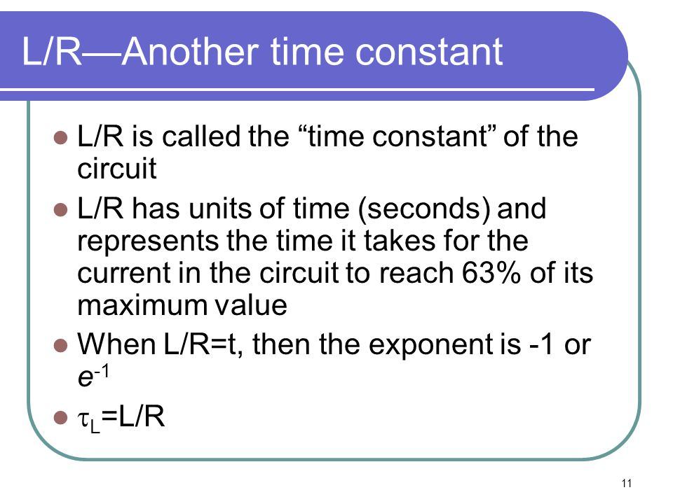 """11 L/R—Another time constant L/R is called the """"time constant"""" of the circuit L/R has units of time (seconds) and represents the time it takes for the"""