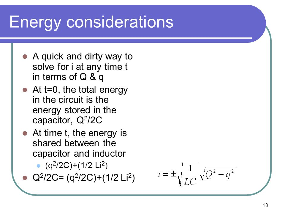 18 Energy considerations A quick and dirty way to solve for i at any time t in terms of Q & q At t=0, the total energy in the circuit is the energy st
