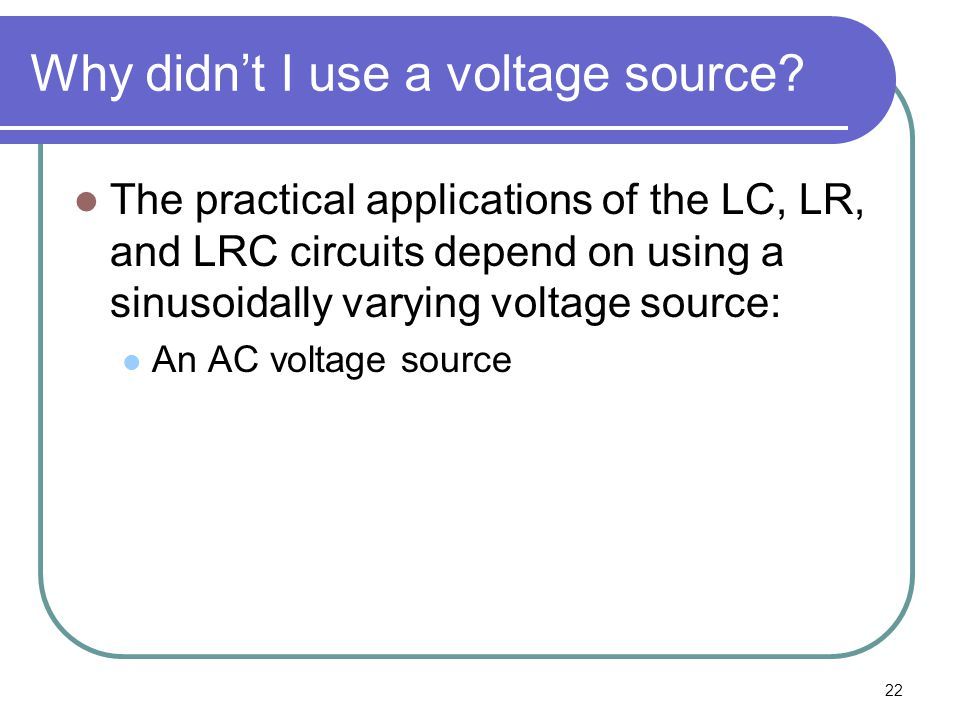 22 Why didn't I use a voltage source? The practical applications of the LC, LR, and LRC circuits depend on using a sinusoidally varying voltage source