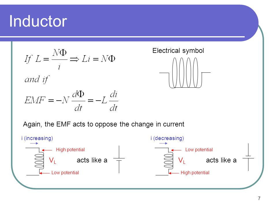 7 Inductor Electrical symbol Again, the EMF acts to oppose the change in current i (increasing) VLVL High potential Low potential acts like a i (decre