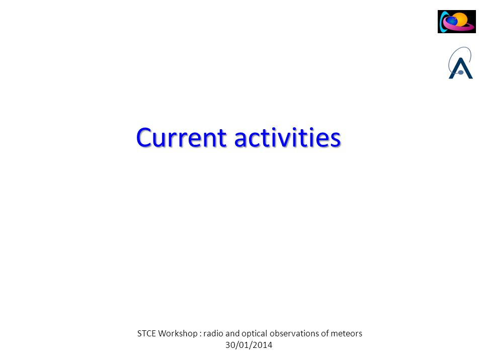STCE Workshop : radio and optical observations of meteors 30/01/2014 Current activities