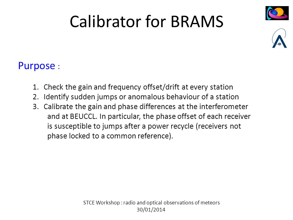 STCE Workshop : radio and optical observations of meteors 30/01/2014 Calibrator for BRAMS Purpose : 1.Check the gain and frequency offset/drift at every station 2.Identify sudden jumps or anomalous behaviour of a station 3.Calibrate the gain and phase differences at the interferometer and at BEUCCL.