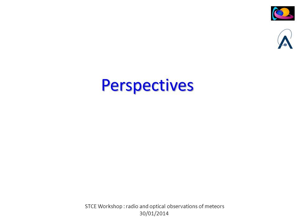 STCE Workshop : radio and optical observations of meteors 30/01/2014 Perspectives