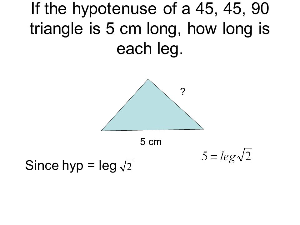 If the hypotenuse of a 45, 45, 90 triangle is 5 cm long, how long is each leg. 5 cm ? Since hyp = leg