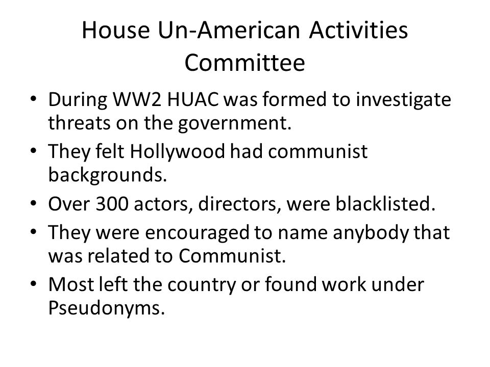 House Un-American Activities Committee During WW2 HUAC was formed to investigate threats on the government.