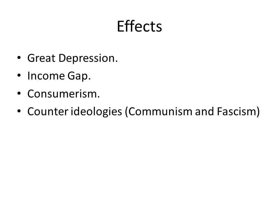 Effects Great Depression. Income Gap. Consumerism. Counter ideologies (Communism and Fascism)