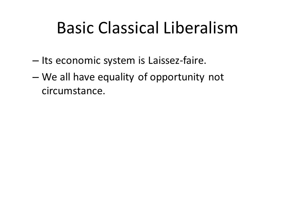 Basic Classical Liberalism – Its economic system is Laissez-faire.