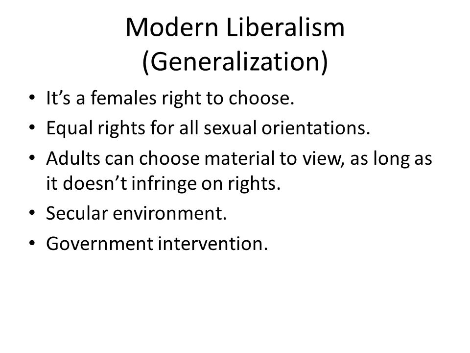 Modern Liberalism (Generalization) It's a females right to choose.