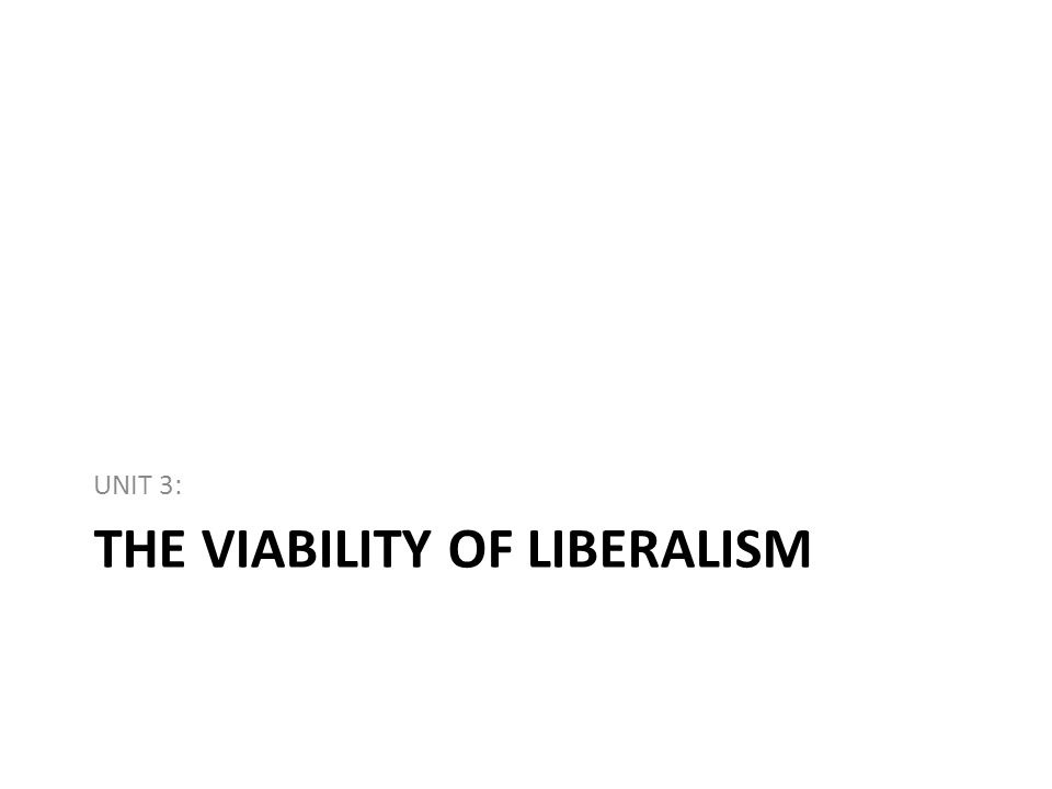 THE VIABILITY OF LIBERALISM UNIT 3: