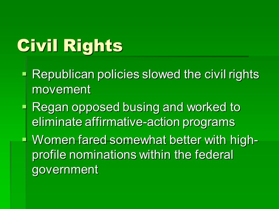 Civil Rights  Republican policies slowed the civil rights movement  Regan opposed busing and worked to eliminate affirmative-action programs  Women