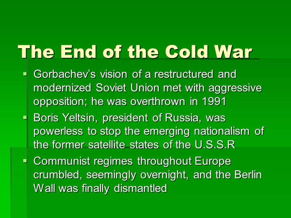 The End of the Cold War  Gorbachev's vision of a restructured and modernized Soviet Union met with aggressive opposition; he was overthrown in 1991 