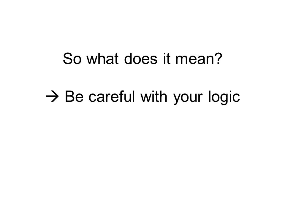 So what does it mean?  Be careful with your logic