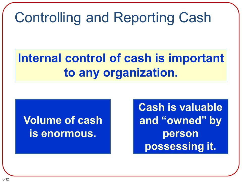 """Controlling and Reporting Cash Internal control of cash is important to any organization. Volume of cash is enormous. Cash is valuable and """"owned"""" by"""