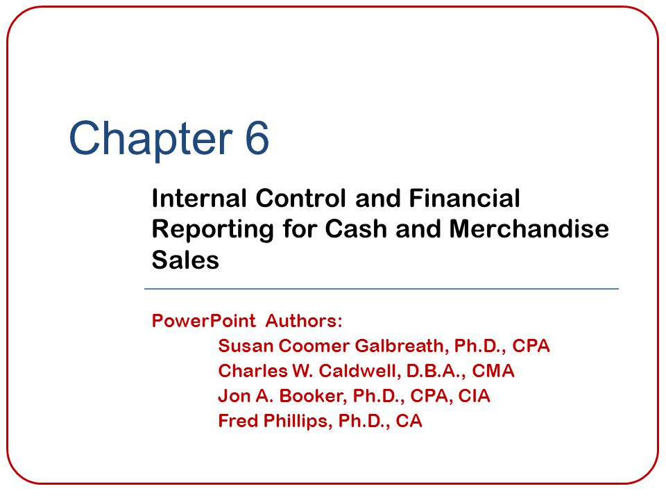 Chapter 6 Internal Control and Financial Reporting for Cash and Merchandise Sales PowerPoint Authors: Susan Coomer Galbreath, Ph.D., CPA Charles W. Ca