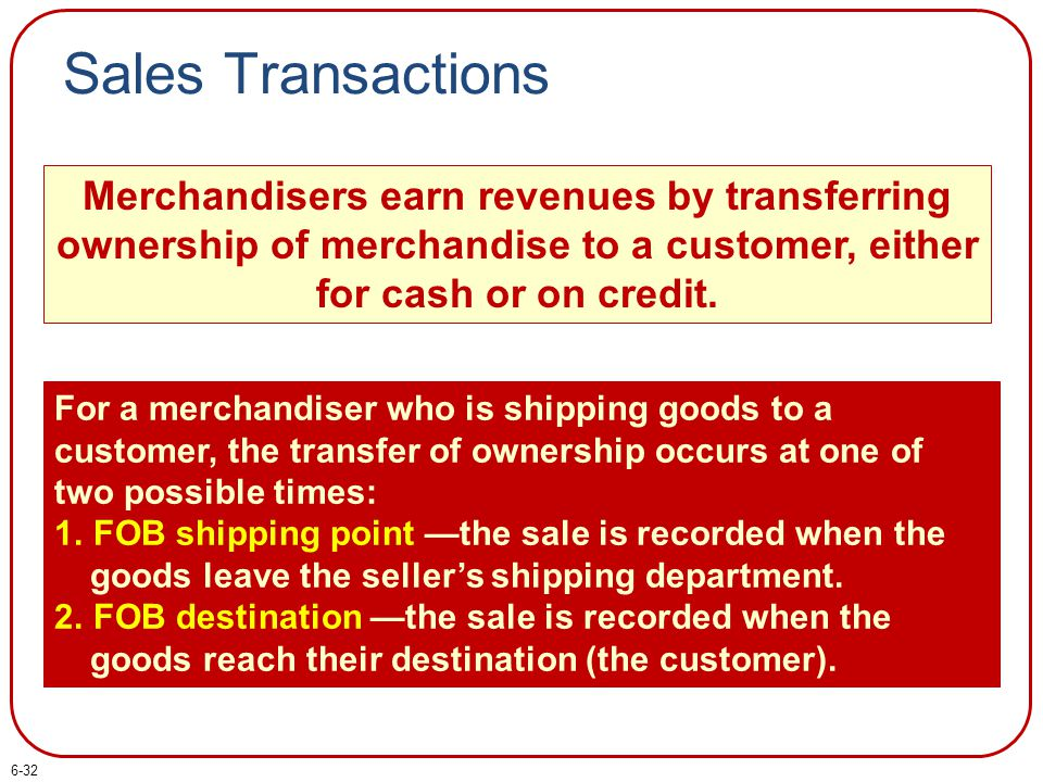 Sales Transactions Merchandisers earn revenues by transferring ownership of merchandise to a customer, either for cash or on credit. For a merchandise