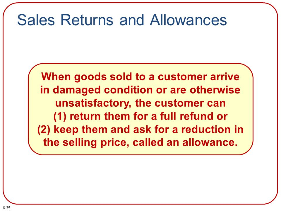 Sales Returns and Allowances When goods sold to a customer arrive in damaged condition or are otherwise unsatisfactory, the customer can (1) return th