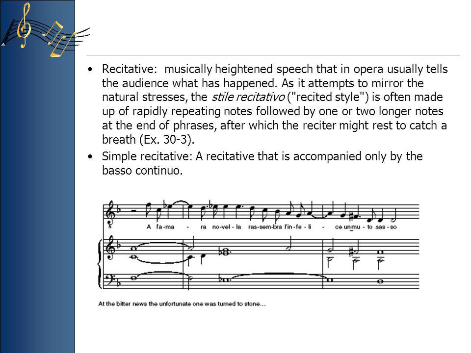 Recitative: musically heightened speech that in opera usually tells the audience what has happened. As it attempts to mirror the natural stresses, the