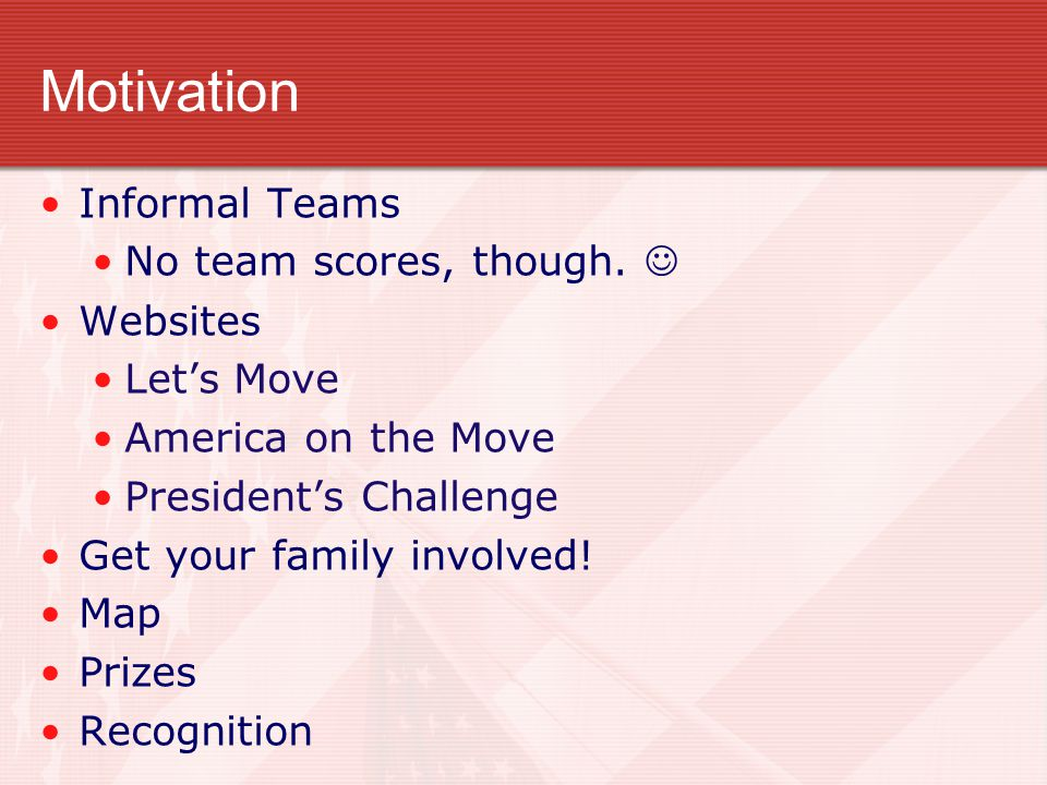 Motivation Informal Teams No team scores, though. Websites Let's Move America on the Move President's Challenge Get your family involved! Map Prizes R
