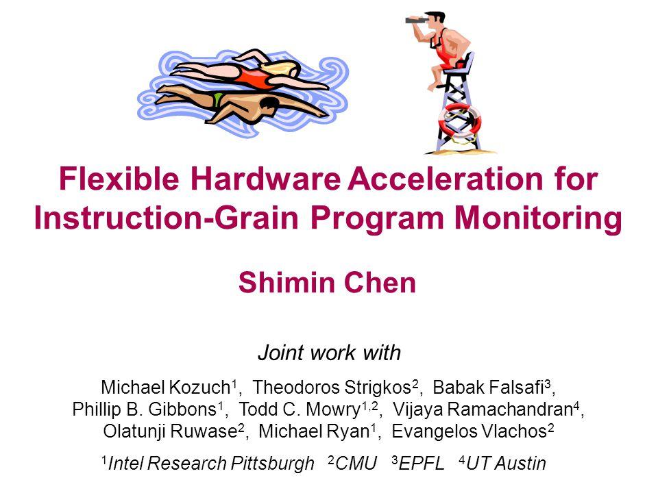 Flexible Hardware Acceleration for Instruction-Grain Program Monitoring Joint work with Michael Kozuch 1, Theodoros Strigkos 2, Babak Falsafi 3, Phill