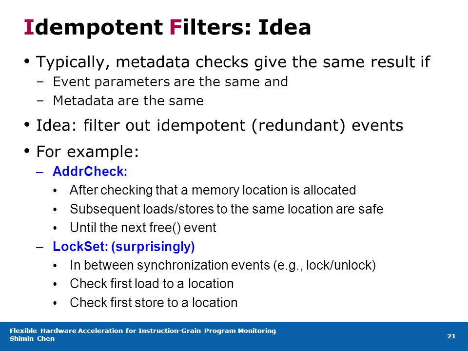 Flexible Hardware Acceleration for Instruction-Grain Program Monitoring Shimin Chen 21 Idempotent Filters: Idea Typically, metadata checks give the same result if –Event parameters are the same and –Metadata are the same Idea: filter out idempotent (redundant) events For example: –AddrCheck: After checking that a memory location is allocated Subsequent loads/stores to the same location are safe Until the next free() event –LockSet: (surprisingly) In between synchronization events (e.g., lock/unlock) Check first load to a location Check first store to a location
