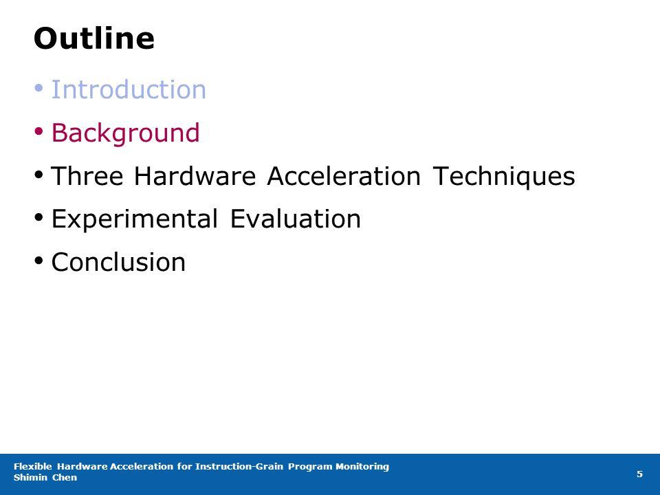 Flexible Hardware Acceleration for Instruction-Grain Program Monitoring Shimin Chen 5 Outline Introduction Background Three Hardware Acceleration Techniques Experimental Evaluation Conclusion