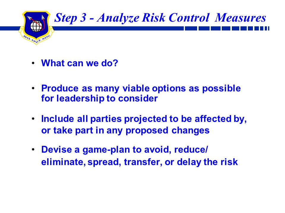 Step 3 - Analyze Risk Control Measures What can we do? Produce as many viable options as possible for leadership to consider Include all parties proje