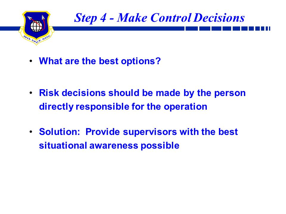 Step 4 - Make Control Decisions What are the best options? Risk decisions should be made by the person directly responsible for the operation Solution