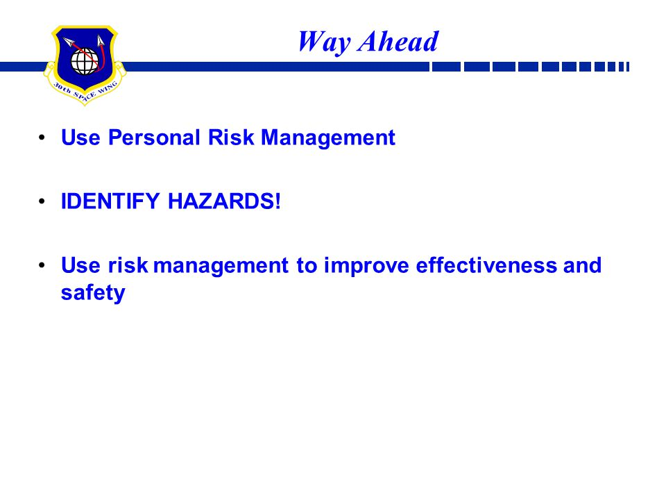 Way Ahead Use Personal Risk Management IDENTIFY HAZARDS! Use risk management to improve effectiveness and safety