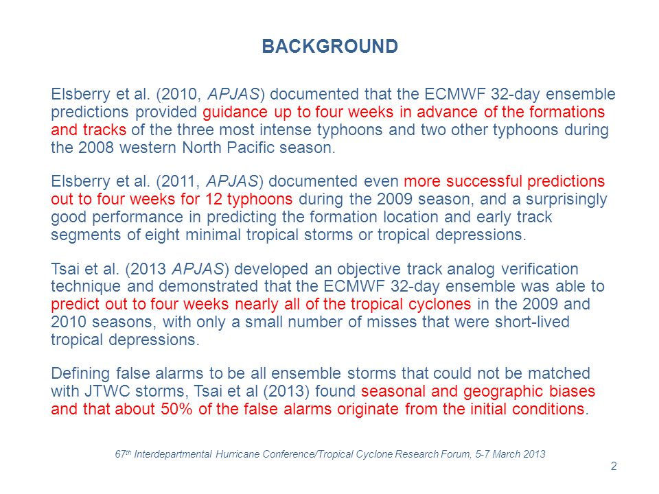 OBJECTIVES Evaluate performance of ECMWF 32-day track forecasts for the Atlantic made twice-weekly during 31 May – 17 December 2012 Describe characteristics of successes and limited successes in four-week predictions, and complete failures in Weeks 1-4 Describe some characteristics of false alarms in the Atlantic region 67 th Interdepartmental Hurricane Conference/Tropical Cyclone Research Forum, 5-7 March 2013 3