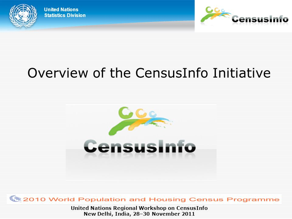 United Nations Statistics Division United Nations Regional Workshop on CensusInfo New Delhi, India, 28–30 November 2011 Overview of the CensusInfo Initiative