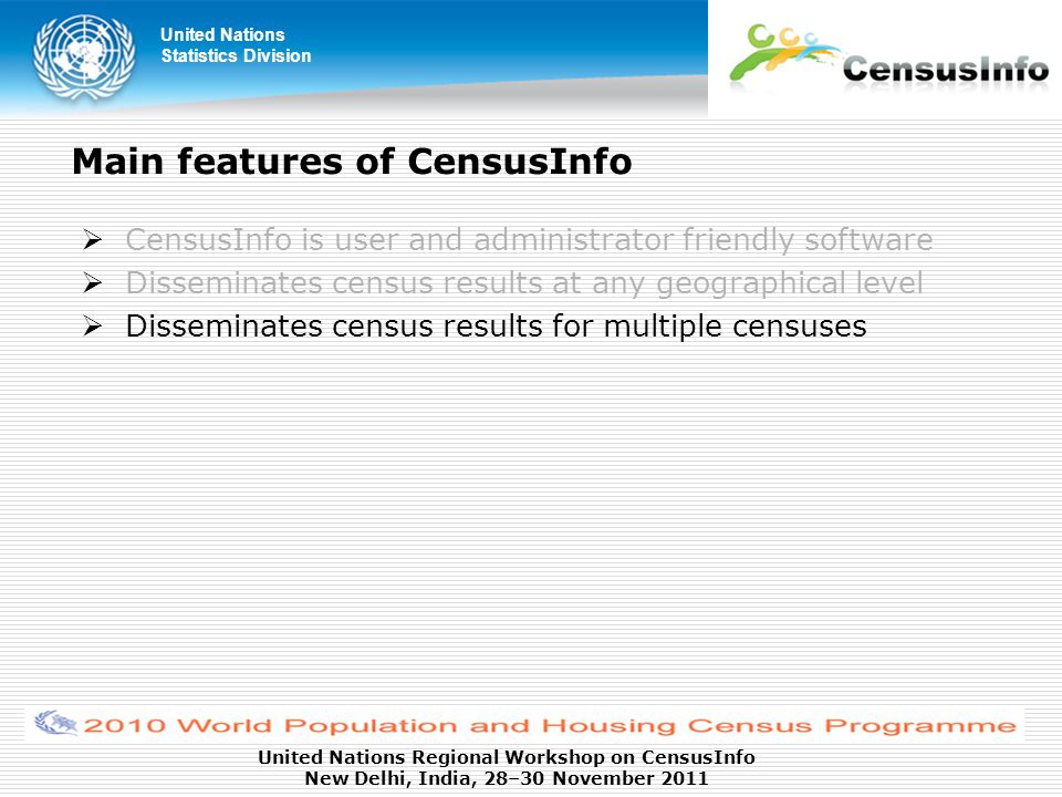 United Nations Statistics Division United Nations Regional Workshop on CensusInfo New Delhi, India, 28–30 November 2011 Main features of CensusInfo  CensusInfo is user and administrator friendly software  Disseminates census results at any geographical level  Disseminates census results for multiple censuses
