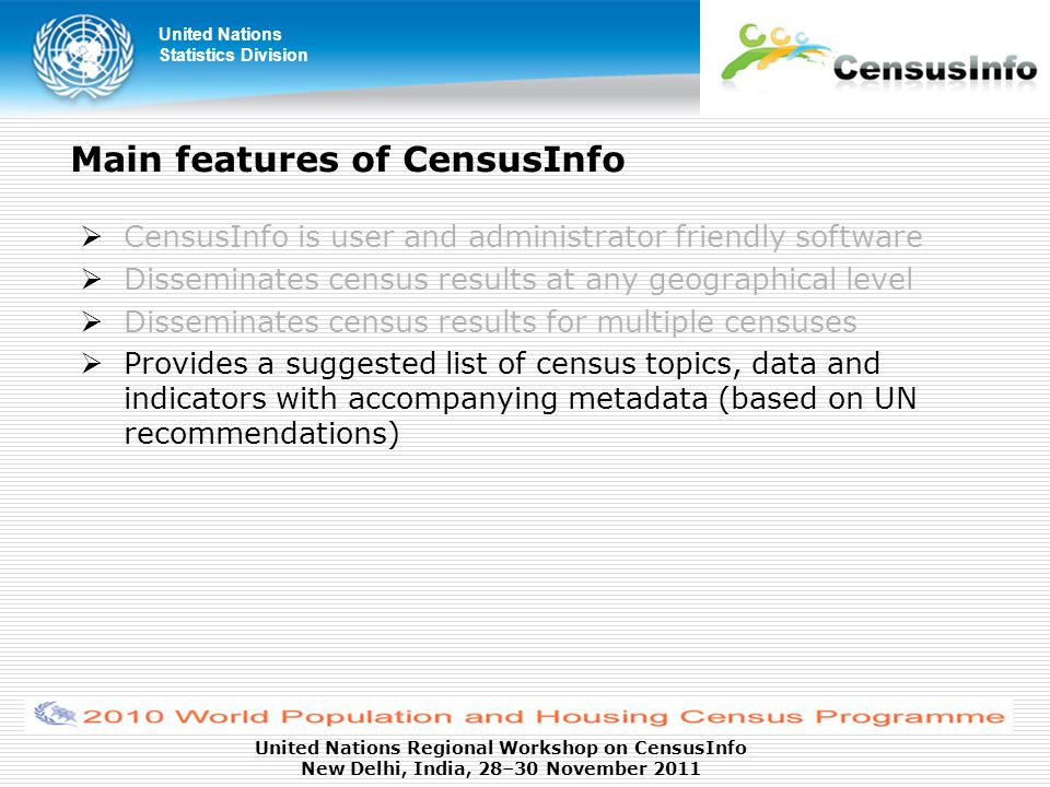 United Nations Statistics Division United Nations Regional Workshop on CensusInfo New Delhi, India, 28–30 November 2011 Main features of CensusInfo  CensusInfo is user and administrator friendly software  Disseminates census results at any geographical level  Disseminates census results for multiple censuses  Provides a suggested list of census topics, data and indicators with accompanying metadata (based on UN recommendations)