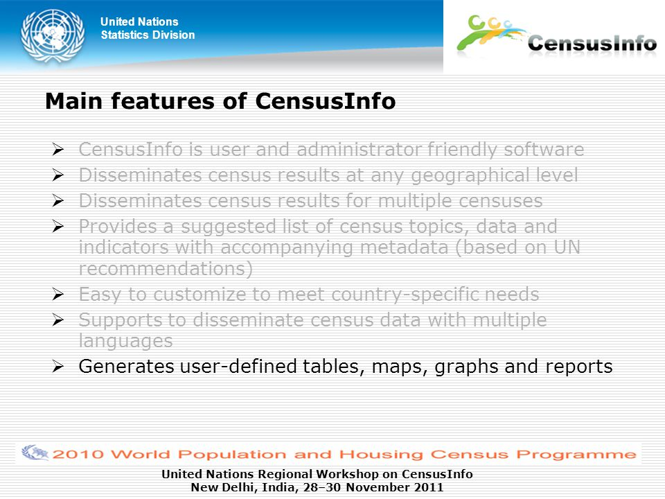 United Nations Statistics Division United Nations Regional Workshop on CensusInfo New Delhi, India, 28–30 November 2011 Main features of CensusInfo  CensusInfo is user and administrator friendly software  Disseminates census results at any geographical level  Disseminates census results for multiple censuses  Provides a suggested list of census topics, data and indicators with accompanying metadata (based on UN recommendations)  Easy to customize to meet country-specific needs  Supports to disseminate census data with multiple languages  Generates user-defined tables, maps, graphs and reports