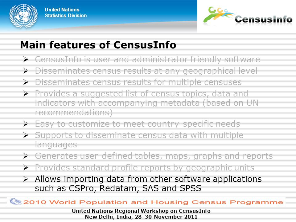 United Nations Statistics Division United Nations Regional Workshop on CensusInfo New Delhi, India, 28–30 November 2011 Main features of CensusInfo  CensusInfo is user and administrator friendly software  Disseminates census results at any geographical level  Disseminates census results for multiple censuses  Provides a suggested list of census topics, data and indicators with accompanying metadata (based on UN recommendations)  Easy to customize to meet country-specific needs  Supports to disseminate census data with multiple languages  Generates user-defined tables, maps, graphs and reports  Provides standard profile reports by geographic units  Allows importing data from other software applications such as CSPro, Redatam, SAS and SPSS