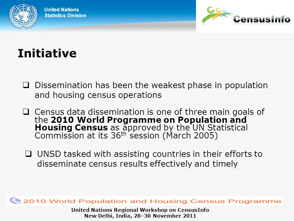 United Nations Statistics Division United Nations Regional Workshop on CensusInfo New Delhi, India, 28–30 November 2011  Census data dissemination is one of three main goals of the 2010 World Programme on Population and Housing Census as approved by the UN Statistical Commission at its 36 th session (March 2005) Initiative  UNSD tasked with assisting countries in their efforts to disseminate census results effectively and timely  Dissemination has been the weakest phase in population and housing census operations