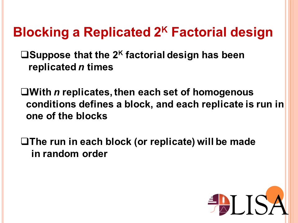 Confounding in the 2K Factorial designs  Many situations it is impossible to perform a complete replicate of a factorial design in one block  Confounding is a design technique for arranging a complete factorial experiment in blocks, where the block size is smaller than the number of treatment combinations in one replicate  The technique causes information about certain treatment effects (usually) higher order interactions) to be indistinguishable from or confounded with blocks