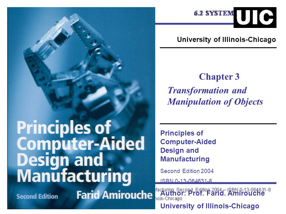 Principles of Computer-Aided Design and Manufacturing Second Edition 2004 ISBN 0-13-064631-8 Author: Prof. Farid. Amirouche University of Illinois-Chi